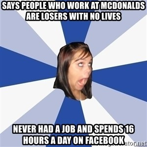 Annoying Facebook Girl - Says people who work at mcdonalds are losers with no lives never had a job and spends 16 hours a day on facebook