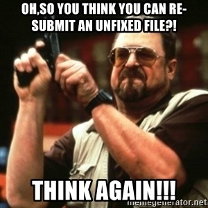 john goodman - Oh,so you think you can re-submit an unfixed file?! think again!!!