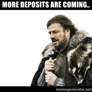 Winter is Coming - More Deposits are coming..