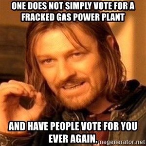 One Does Not Simply - One does not simply vote for a fracked gas power plant And have people vote for you ever again.