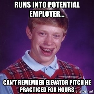Bad Luck Brian - runs into potential employer... can't remember elevator pitch he practiced for hours