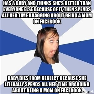 Annoying Facebook Girl - Has a baby and thinks she's better than everyone else because of it, then spends all her time bragging about being a mom on facebook Baby dies from neglect because she literally spends all her time bragging about being a mom on facebook