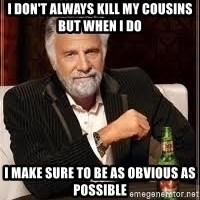 I don't always guy meme - i don't always kill my cousins but when i do i make sure to be as obvious as possible