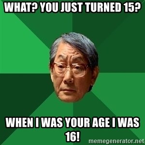 High Expectations Asian Father - What? You just turned 15? When I was your age I was 16!