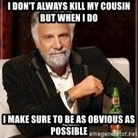 I don't always guy meme - i don't always kill my cousin but when i do i make sure to be as obvious as possible