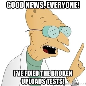 Good News Everyone - Good news, everyone! I've fixed the broken uploads tests!