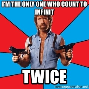 Chuck Norris  - I'm the only one who count to infinit twice