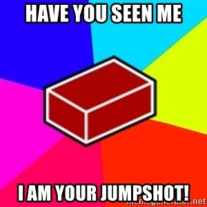 Advice Brick - have you seen me i am your jumpshot!