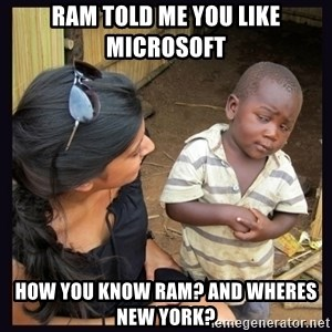 Skeptical third-world kid - Ram told me you like Microsoft how you know ram? and wheres New York?