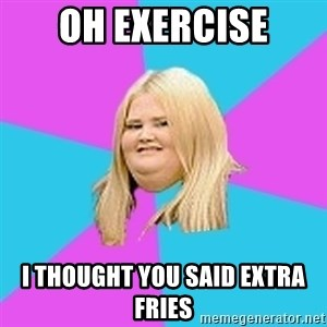 Fat Girl - Oh exercise i thought you said extra fries
