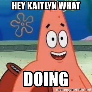 Happily Oblivious Patrick - hey kaitlyn what DOING