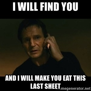 liam neeson taken - I WILL FIND YOU AND I WILL MAKE YOU EAT THIS LAST SHEET