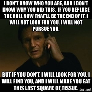 liam neeson taken - I don't know who you are, and I don't know why you did this.  If you replace the roll now that'll be the end of it. I will not look for you. I will not pursue you.  But if you don't, I will look for you, I will find you, and I will make you eat this last square of tissue.