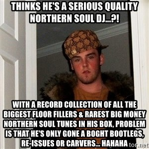 Scumbag Steve - Thinks he's a serious quality Northern Soul DJ...?! With a record collection of all the biggest floor fillers & rarest big money Northern Soul Tunes in his box, problem is that he's only gone a boght Bootlegs, Re-Issues or Carvers... hahaha