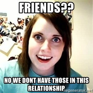 Overly Attached Girlfriend - friends?? no we dont have those in this relationship