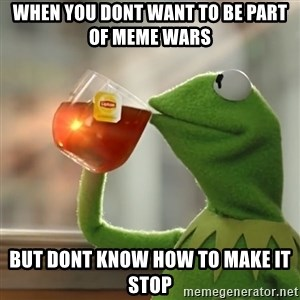 Kermit The Frog Drinking Tea - When you dont want to be part of meme wars  but dont know how to make it stop