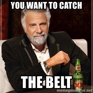 The Most Interesting Man In The World - YOU WANT to catch THE BELT