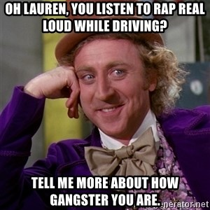 Willy Wonka - Oh Lauren, You Listen To Rap Real Loud While Driving? tell me more about how gangster you are.