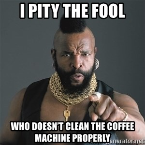 Mr T Fool - I PITY THE FOOL WHO DOESN'T CLEAN THE COFFEE MACHINE PROPERLY