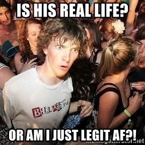 Sudden Realization Ralph - Is his real life? or am I just legit af?!