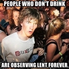Sudden Realization Ralph - People who don't drink are observing lent forever