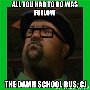 Big Smoke - ALL YOU HAD TO DO WAS FOLLOW  THE DAMN SCHOOL BUS, CJ