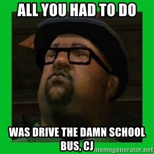 Big Smoke - ALL YOU HAD TO DO WAS DRIVE THE DAMN SCHOOL BUS, CJ