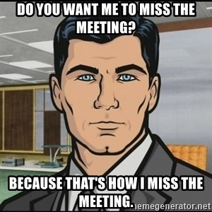 Archer - do you want me to miss the meeting? Because that's how I miss the meeting.