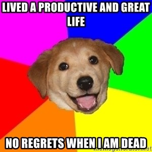 Advice Dog - Lived a productive and great life no regrets when i am dead