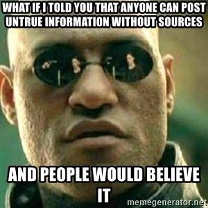 What If I Told You - What if I told you that anyone can post untrue information without sources And people would believe it