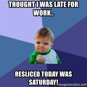 Success Kid - Thought I was late for work.. Resliced today was Saturday!
