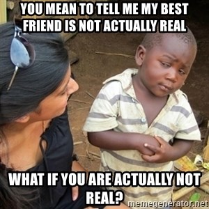Skeptical Third world Child - you mean to tell me my best friend is not actually real what if you are actually not real?