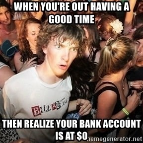 Sudden Realization Ralph - when you're out having a good time then realize your bank account is at $0