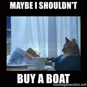 i should buy a boat cat - Maybe I shouldn't  buy a boat