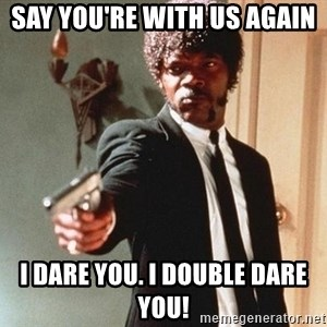 I double dare you - say you're with us again  i dare you. i double dare you!