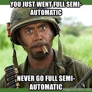 went full retard - you just went full semi-automatic never go full semi-automatic