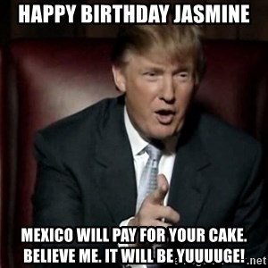 Donald Trump - Happy Birthday Jasmine Mexico will pay for your cake. Believe me. It will be YUUUUGE!