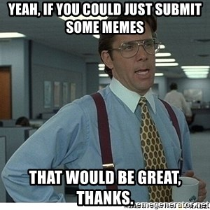 Yeah If You Could Just - Yeah, if you could just submit some memes that would be great, thanks.
