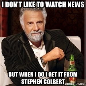 The Most Interesting Man In The World - I don't like to watch news But when I do I get it from Stephen Colbert