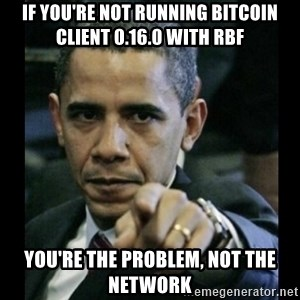 obama pointing - if you're not running bitcoin client 0.16.0 with rbf you're the problem, not the network