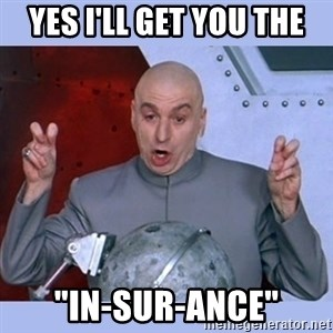 """Dr Evil meme - yes i'll get you the """"in-sur-ance"""""""