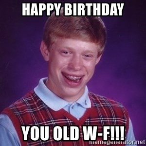 Bad Luck Brian - Happy birthday You old W-F!!!