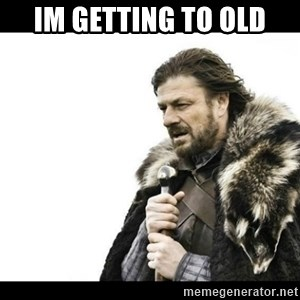 Winter is Coming - im getting to old