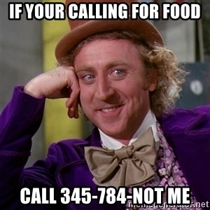 Willy Wonka - if your calling for food call 345-784-not me