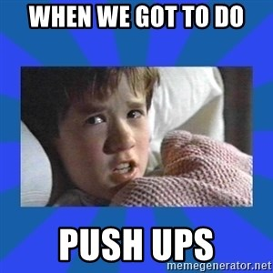 i see dead people - when we got to do  push ups