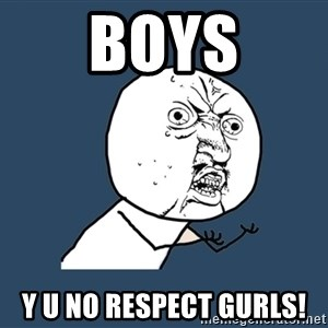 Y U No - Boys Y U No respect gurls!