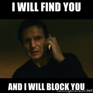 liam neeson taken - I WILL find you  and I will BLOCK you