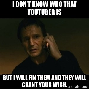 liam neeson taken - I don't know who that YouTuber is But I will fin them and they will grant your wish.