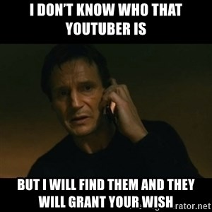 liam neeson taken - I don't know who that YouTuber is But I will find them and they will grant your wish