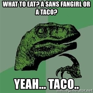 Philosoraptor - what to eat? a sans fangirl or a taco? YEAH... TACO..